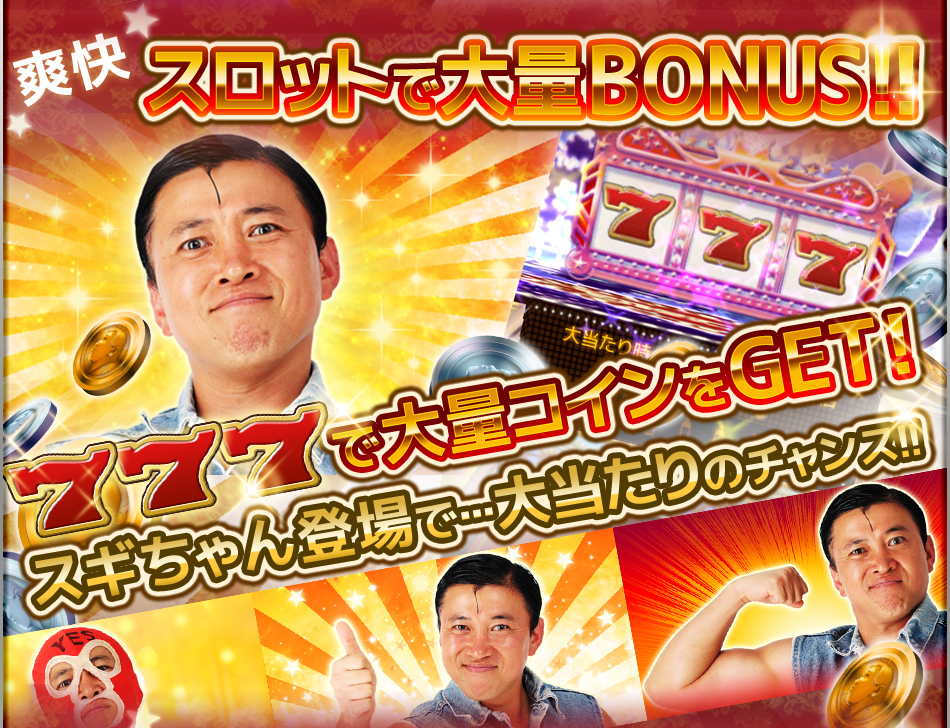 爽快 スロットで大量BONUS!! 777で大量コインをGET!! スギちゃん登場で…大当たりのチャンス!!