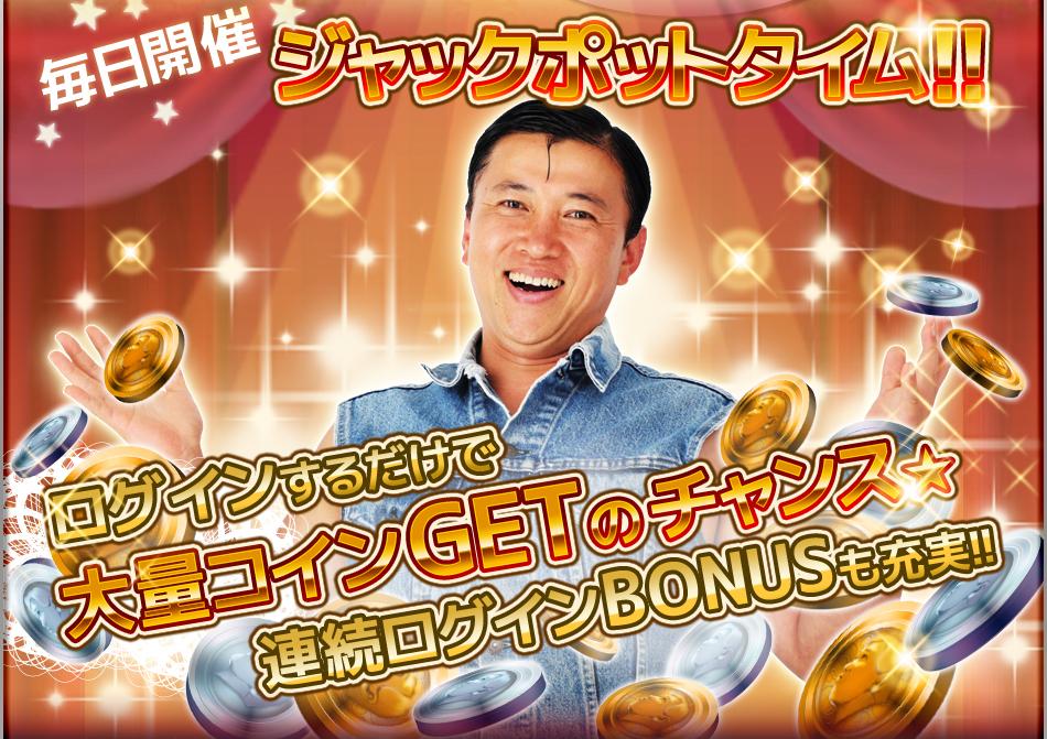 毎日開催 ジャックポットタイム!! ログインするだけで大量コインGETのチャンス★ 連続ログインBONUSも充実!!